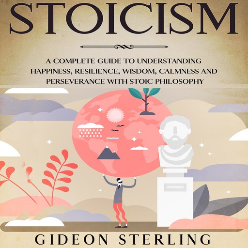 Stoicism: A Complete Guide to Understanding Happiness, Resilience, Wisdom, Calmness and Perseverance with Stoic Philosophy, Gideon Sterling