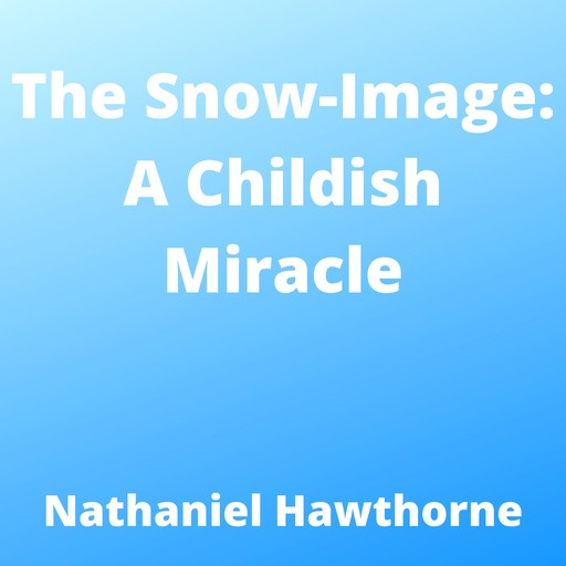 Snow-Image, The: A Childish Miracle, Nathaniel Hawthorne