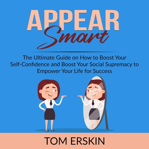 Appear Smart: The Ultimate Guide on How to Boost Your Self-Confidence and Boost Your Social Supremacy to Empower Your Life for Success, Tom Erskin