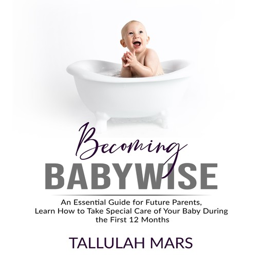 Becoming Babywise: An Essential Guide for Future Parents, Learn How to Take Special Care of Your Baby During the First 12 Months, Tallulah Mars
