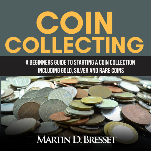Coin Collecting: A Beginners Guide To Starting A Coin Collection Including Gold, Silver and Rare Coins, Martin D. Bresset