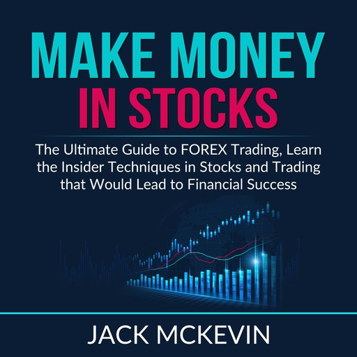 Make Money in Stocks: The Ultimate Guide to FOREX Trading, Learn the Insider Techniques in Stocks and Trading that Would Lead to Financial Success, Jack McKevin