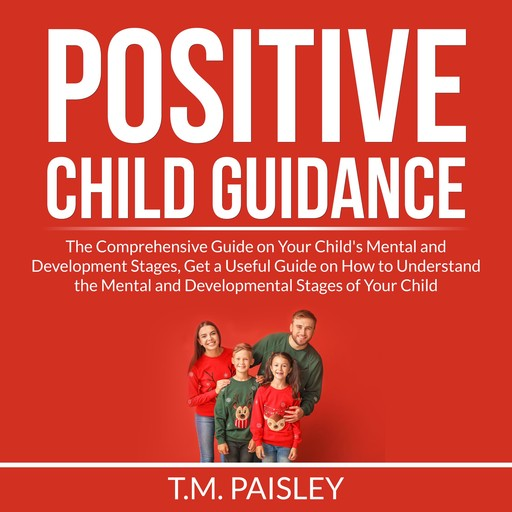 Positive Child Guidance: The Comprehensive Guide on Your Child's Mental and Development Stages, Get a Useful Guide on How to Understand the Mental and Developmental Stages of Your Child, T.M. Paisley