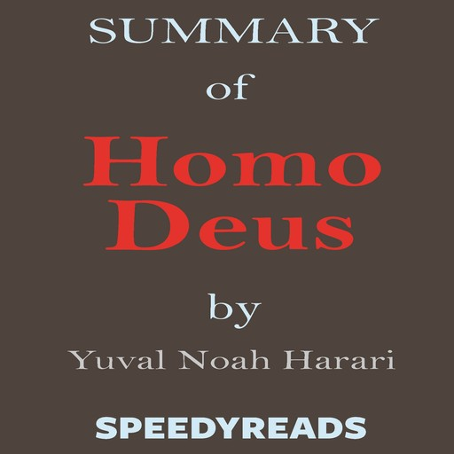 Summary of Homo Deus - A Brief History of Tomorrow by Yuval Noah Harari - Finish Entire Book in 15 Minutes, SpeedyReads