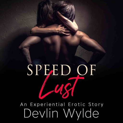 The Speed of Lust - An urban experiential erotic audio story of intense lust and passion., Devlin Wylde