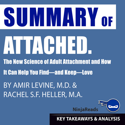 Summary of Attached: The New Science of Adult Attachment and How It Can Help You Find—and Keep—Love by Amir Levine & Rachel Heller: Key Takeaways & Analysis Included, Ninja Reads