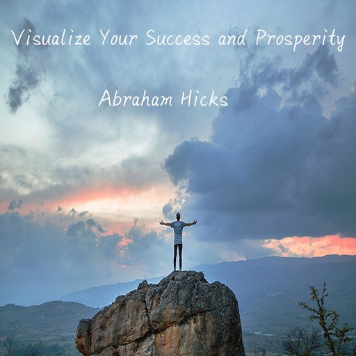 Visualize Your Success and Prosperity, Abraham Hicks