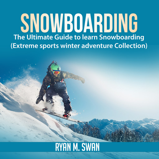 Snowboarding: The Ultimate Guide to learn Snowboarding (Extreme sports winter adventure Collection), Ryan M. Swan