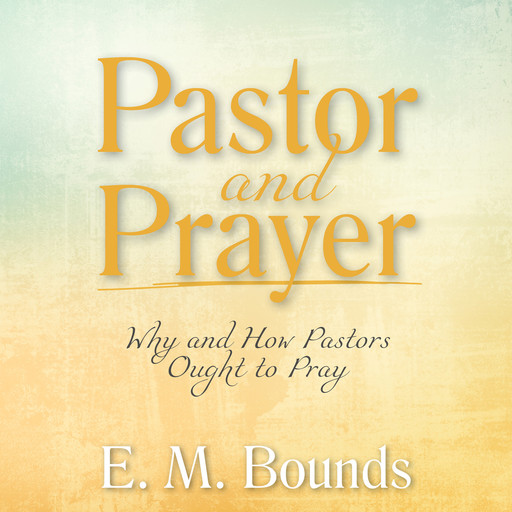 Pastor and Prayer: Why and How Pastors Ought to Pray, E.M.Bounds