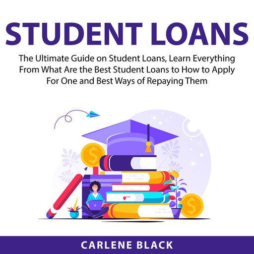 Student Loans: The Ultimate Guide on Student Loans, Learn Everything From What Are the Best Student Loans to How to Apply For One and Best Ways of Repaying Them, Carlene Black