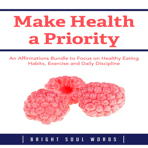 Make Health a Priority: An Affirmations Bundle to Focus on Healthy Eating Habits, Exercise and Daily Discipline, Bright Soul Words