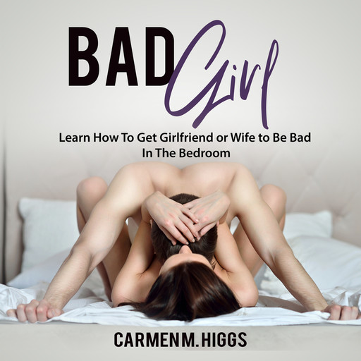 Bad Girl: Learn How To Get Girlfriend or Wife to Be Bad In The Bedroom, Carmen M. Higgs