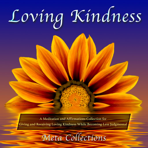 Loving Kindness: A Meditation and Affirmations Collection for Giving and Receiving Loving Kindness While Becoming Less Judgmental, Meta Collections