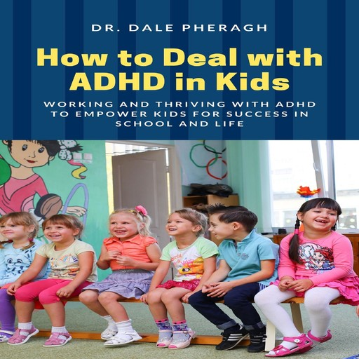 How to Deal with ADHD in Kids: Working and Thriving with ADHD to Empower Kids for Success in School and Life, Dale Pheragh