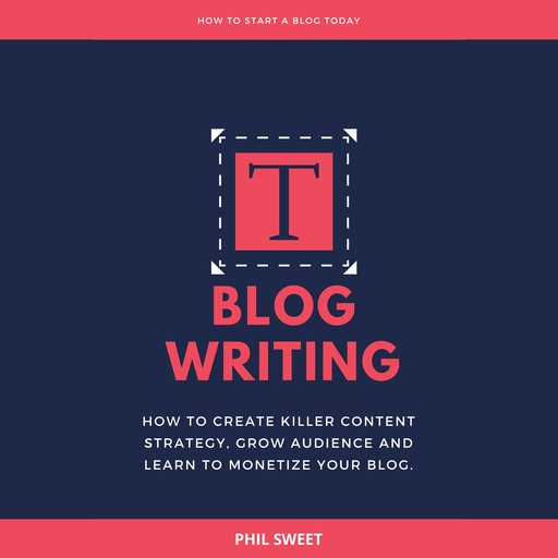 Blog Writing: How to Create Killer Content Strategy, Grow Audience and Learn to Monetize Your Blog, Phil Sweet