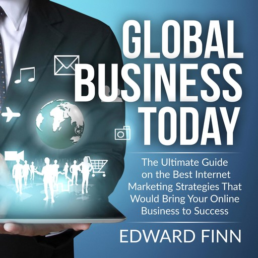 Global Business Today: The Ultimate Guide on the Best Internet Marketing Strategies That Would Bring Your Online Business to Success, Edward Finn