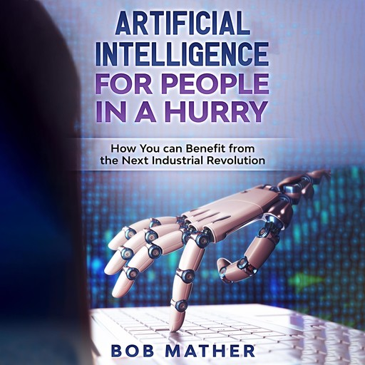 Artificial Intelligence for People in a Hurry: How You Can Benefit from the Next Industrial Revolution, Bob Mather