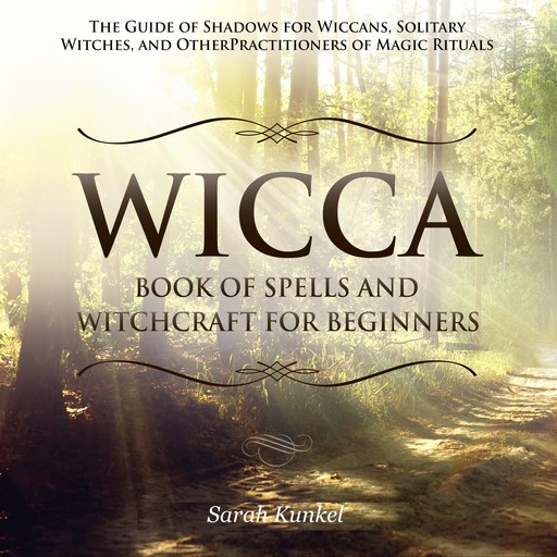 Wicca Book of Spells and Witchcraft for Beginners: The Guide of Shadows for Wiccans, Solitary Witches, and Other Practitioners of Magic Rituals, Sarah Kunkel