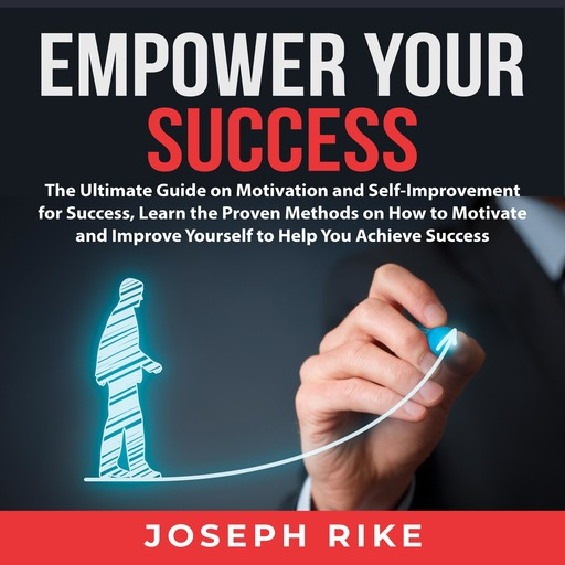 Empower Your Success: The Ultimate Guide on Motivation and Self-Improvement for Success, Learn the Proven Methods on How to Motivate and Improve Yourself to Help You Achieve Success, Joseph Rike