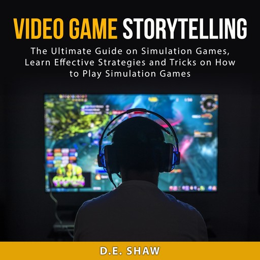Video Game Storytelling: The Ultimate Guide on Simulation Games, Learn Effective Strategies and Tricks on How to Play Simulation Games, D.E. Shaw