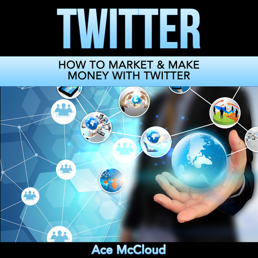 Twitter: How To Market & Make Money With Twitter, Ace McCloud