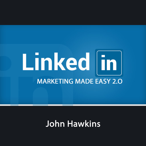 LinkedIn Marketing 2.0 Made Easy, John Hawkins