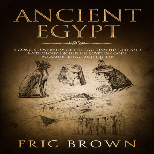 Ancient Egypt: A Concise Overview of the Egyptian History and Mythology Including the Egyptian Gods, Pyramids, Kings and Queens, Eric Brown