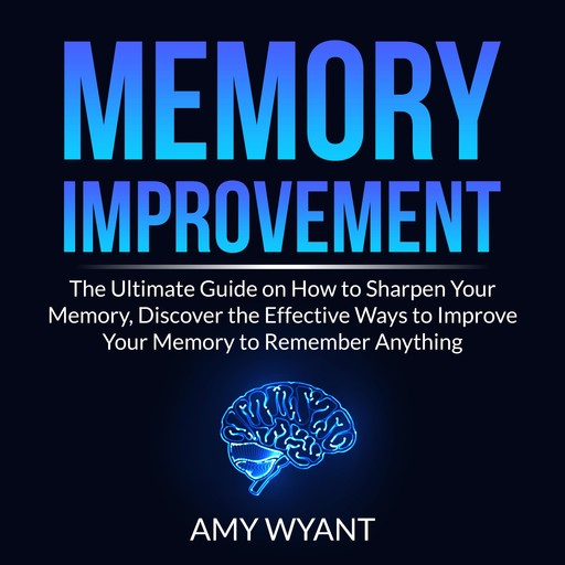 Memory Improvement: The Ultimate Guide on How to Sharpen Your Memory, Discover the Effective Ways to Improve Your Memory to Remember Anything, Amy Wyant