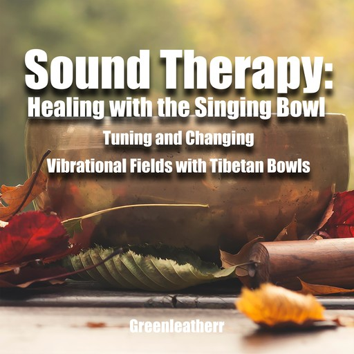 Sound Therapy: Healing with the Singing Bowl - Tuning and Changing Vibrational Fields with Tibetan Bowls, Greenleatherr