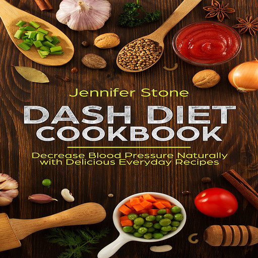 DASH Diet Cookbook: Decrease Blood Pressure Naturally with Delicious Everyday Recipes, Jennifer Stone