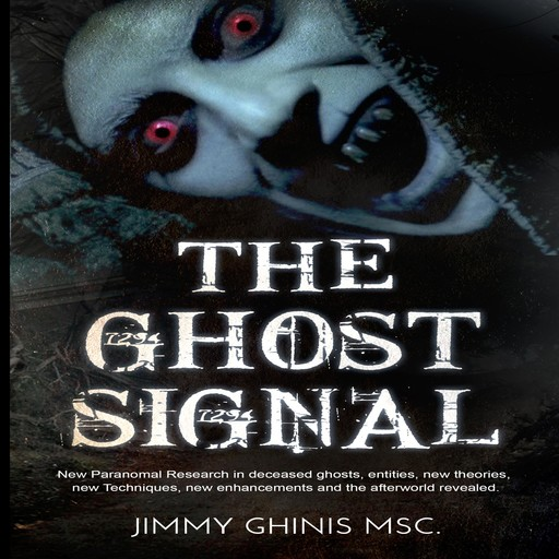 The Ghost Signal: New Paranormal Research in recently deceased ghosts, entities, new Theories, new Techniques, new enhancements and the afterworld revealed., Jimmy Ghinis