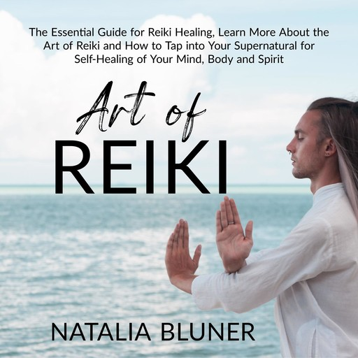 The Art of Reiki: The Essential Guide for Reiki Healing, Learn More About the Art of Angelic Reiki and How to Tap into Your Supernatural for Self-Healing of Your Mind, Body and Spirit, Natalia Bluner