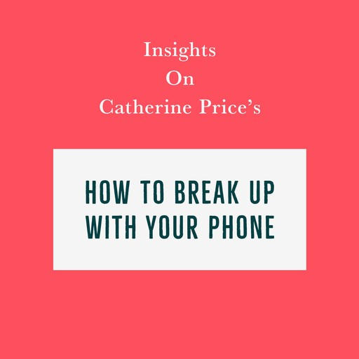 Insights on Catherine Price's How To Break Up With Your Phone, Swift Reads
