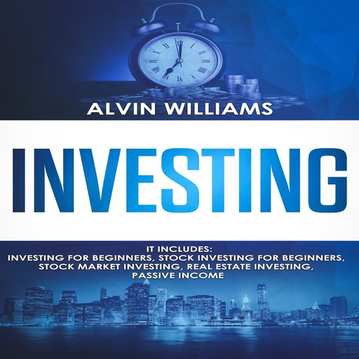 Investing: 5 Manuscripts: Investing for Beginners, Stock Investing for Beginners, Stock Market Investing, Real Estate Investing, Passive Income (Investing, Passive Income, Stock Market, Trading Book 7), Alvin Williams