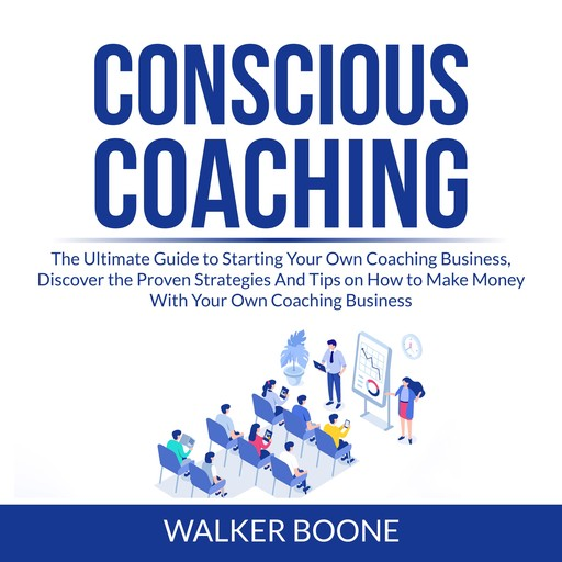 Conscious Coaching: The Ultimate Guide to Starting Your Own Coaching Business, Discover the Proven Strategies And Tips on How to Make Money With Your Own Coaching Business, Walker Boone