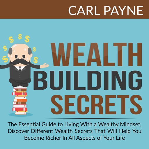 Wealth Building Secrets: The Essential Guide to Living With a Wealthy Mindset, Discover Different Wealth Secrets That Will Help You Become Richer In All Aspects of Your Life., Carl Payne