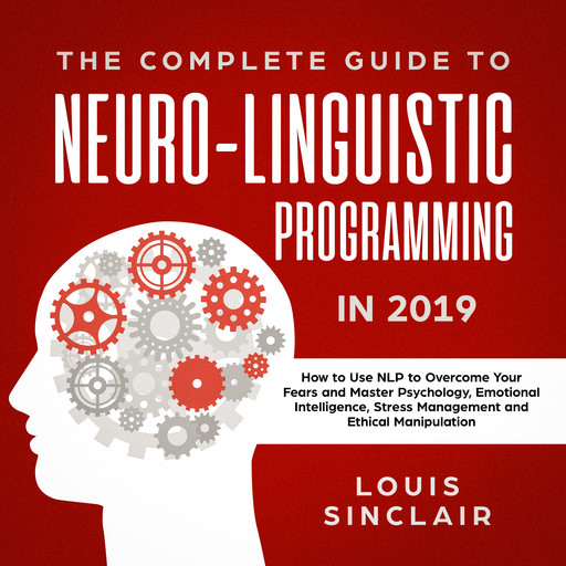 The Complete Guide to Neuro-Linguistic Programming in 2019: How to Use NLP to Overcome Your Fears and Master Psychology, Emotional Intelligence, Stress Management and Ethical Manipulation, Louis Sinclair