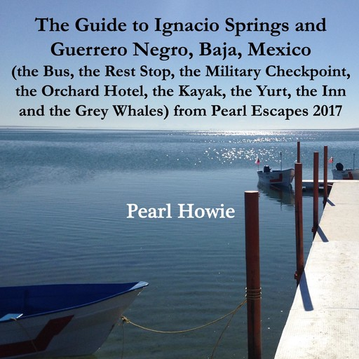 The Guide to Ignacio Springs and Guerrero Negro, Baja, Mexico (the Bus, the Rest Stop, the Military Checkpoint, the Orchard Hotel, the Kayak, the Yurt, the Inn and the Grey Whales) from Pearl Escapes 2017, Pearl Howie