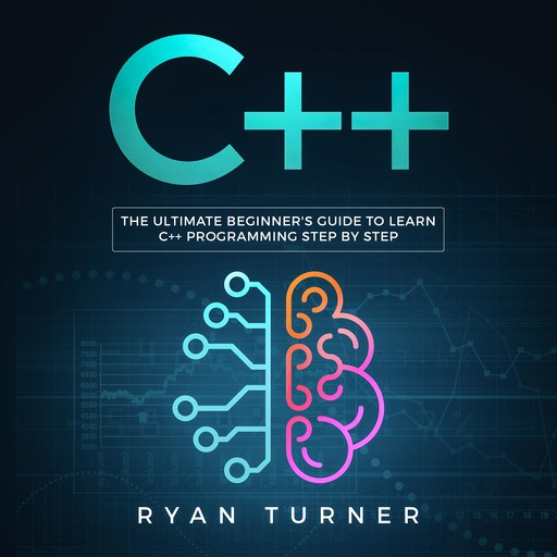 C++: The Ultimate Beginner's Guide to Learn C++ Programming Step by Step, Ryan Turner
