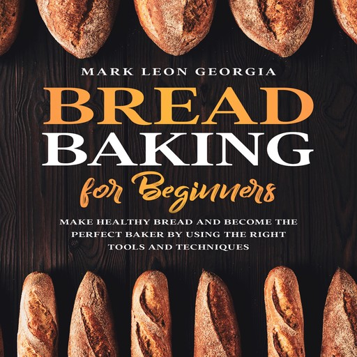 Bread Baking for Beginners: Make Healthy Bread and Become the Perfect Baker by Using the Right Tools and Techniques, Mark Leon Georgia