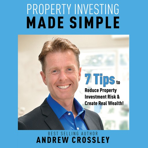 Property Investing Made Simple - 7 Tips to Reduce Investment Property Risk and Create Real Wealth!, Andrew Crossley