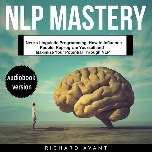 NLP MASTERY: Neuro-Linguistic Programming, How to Influence People, Reprogram Yourself and Maximize Your Potential Through NLP, Richard Avant