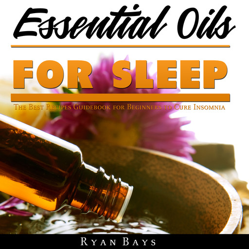 Essential Oils for Sleep: The Best Recipes Guidebook for Beginners to Cure Insomnia, Ryan Bays