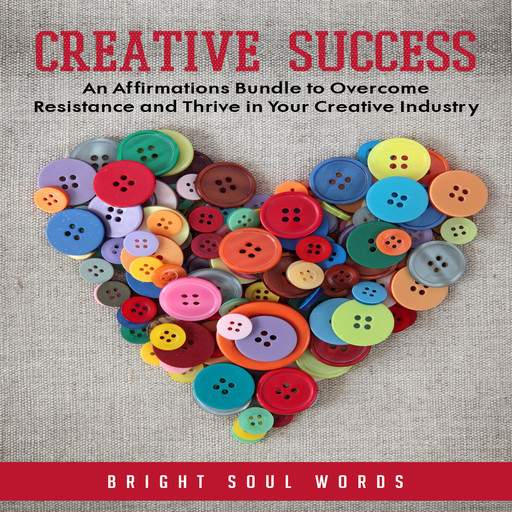 Creative Success: An Affirmations Bundle to Overcome Resistance and Thrive in Your Creative Industry, Bright Soul Words