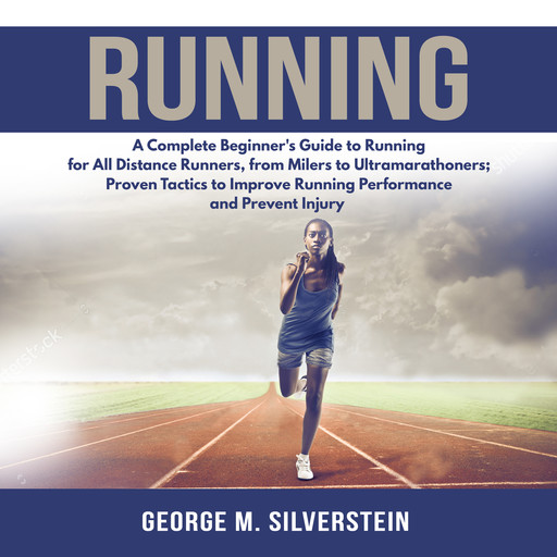 Running: A Complete Beginner's Guide to Running for All Distance Runners, from Milers to Ultramarathoners; Proven Tactics to Improve Running Performance and Prevent Injury, George M. Silverstein