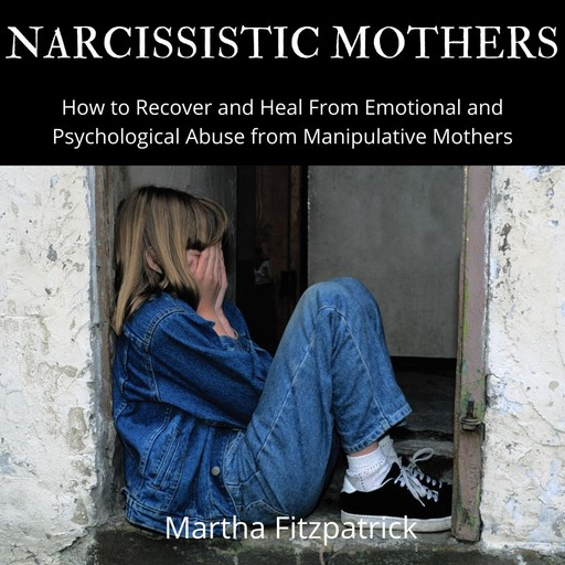 Narcissistic Mothers: How to Recover and Heal From Emotional and Psychological Abuse from Manipulative Mothers, Martha Fitzpatrick