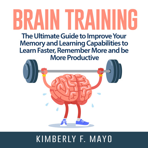 Brain Training: The Ultimate Guide to Improve Your Memory and Learning Capabilities to Learn Faster, Remember More and be More Productive, Kimberly F. Mayo