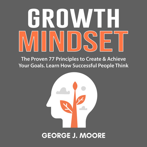 Growth Mindset: The Proven 77 Principles to Create & Achieve Your Goals. Learn How Successful People Think, George Moore