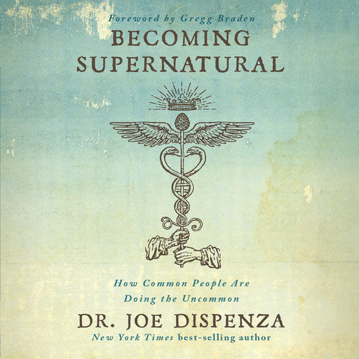 Becoming Supernatural: How Common People Are Doing The Uncommon, Joe Dispenza