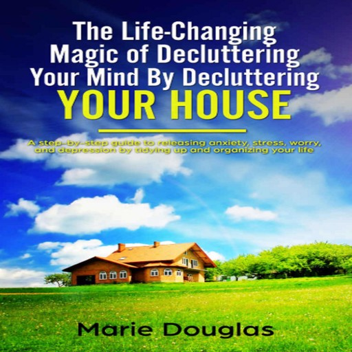 The Life-Changing Magic of Decluttering Your Mind By Decluttering Your House, Marie Douglas
